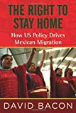David Bacon The Right to Stay Home: How Us Policy Drives Mexican Migration