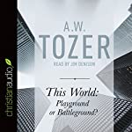 This World: Playground or Battleground?: A Call to the Real World of the Spiritual | A. W. Tozer