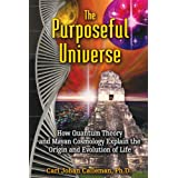 The Purposeful Universe: How Quantum Theory and Mayan Cosmology Explain the Origin and Evolution of Life ~ Carl Johan Calleman