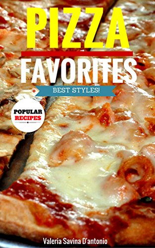 Pizza Recipes Favorite Styles Cookbook (Outstanding Pizza Recipe Favorites) by Valeria Savina D'antonio