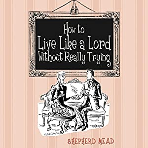 How to Live Like a Lord Without Really Trying | [Shepherd Mead]