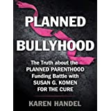 Planned Bullyhood: The Truth Behind the Headlines about the Planned Parenthood Funding Battle with Susan G. Komen for the Cure
