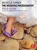 The Wedding Photography Field Guide: Capturing the perfect day with your digital SLR camera (The Field Guide Series)