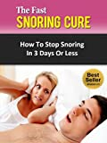 The Fast Snoring Cure - How To Stop Snoring In 3 Days Or Less (Sleep Apnea, Snoring Remedies, Snoring Treatment, Snore)