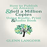 How to Publish on Amazon & Sell A Million Copies Using Kindle, Print & Audio Book | Glenn Langohr