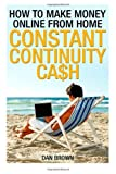How To Make Money Online From Home: Constant Continuity Cash (Volume 1)