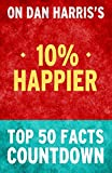10% Happier: How I Tamed the Voice in My Head, Reduced Stress Without Losing My Edge, and Found Self-Help That Works: Top 50 Facts Countdown