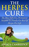 The Herpes Cure: The Most Effective, Permanent Solution To Finally Get Rid Of Herpes For Life (Health, Disorders & Diseases, Skin Ailments, Physical Impairments, Pain Management, Nervous System)