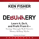 Debunkery: Learn It, Do It, and Profit From It - Seeing Through Wall Street's Money-Killing Myths | Ken Fisher