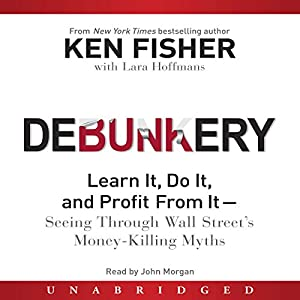 Debunkery: Learn It, Do It, and Profit From It - Seeing Through Wall Street's Money-Killing Myths | [Ken Fisher]