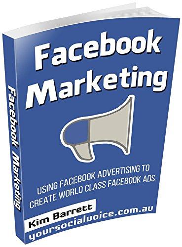 Kim Barrett - Facebook Marketing: Using Facebook Advertising to Create World Class Facebook Ads (facebook marketing, facebook advertising, facebook ads, advertising ... marketing on facebook, facebook, marketing)