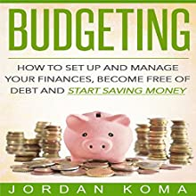 Budgeting: How to Set Up and Manage Your Finances, Become Free of Debt and Start Saving Money Audiobook by Jordan Koma Narrated by Brad Gilliam