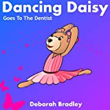 Dancing Daisy Goes To The Dentist: A Fun Rhyming Ballet Bedtime Book (Dancing Daisy Bear)