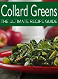 Collard Greens :The Ultimate Recipe Guide - Over 30 Delicious & Best Selling Recipes