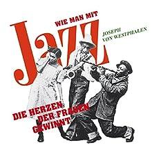 Wie man mit Jazz die Herzen der Frauen gewinnt Hörbuch von Joseph von Westphalen Gesprochen von:  N.N.