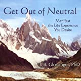 Get Out of Neutral: Manifest the Life Experience You Desire ~ James Bryan Glossinger
