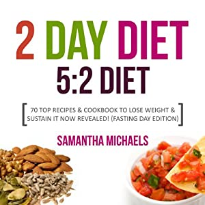 The 2 Day Diet: 5:2 Diet- 70 Top Recipes & Cookbook to Lose Weight & Sustain It Now Revealed! (Fasting Day Edition) | [Samantha Michaels]