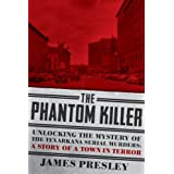 The Phantom Killer: Unlocking the Mystery of the Texarkana Serial Murders: The Story of a Town in... by James Presley
