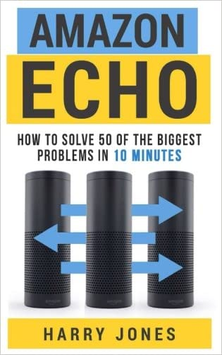 Amazon Echo: How to Solve 50 of the Biggest Problems in 10 Minutes written by Harry Jones