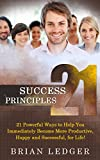 21 Success Principles: 21 Powerful Ways to Help You Immediately Become More Productive, Happy and Successful, for Life!
