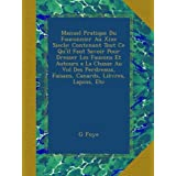Manuel Pratique Du Fauconnier Au Xixe Siecle: Contenant Tout Ce Qu'il Faut Savoir Pour Dresser Les Faucons Et...