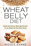 img - for Wheat Belly Diet: Healthy And Delicious Wheat Belly Recipes To Lose Weight And Have More Energy (Wheat belly total health, wheat belly cookbook, wheat belly diet for beginners) book / textbook / text book
