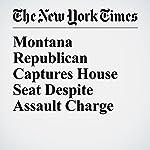 Montana Republican Captures House Seat Despite Assault Charge   Jonathan Martin,Alexander Burns