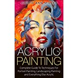 Acrylic Painting: Complete Guide to Techniques for Portrait Painting, Landscape Painting and Everything Else Acrylic ~ Judith Ann Miller
