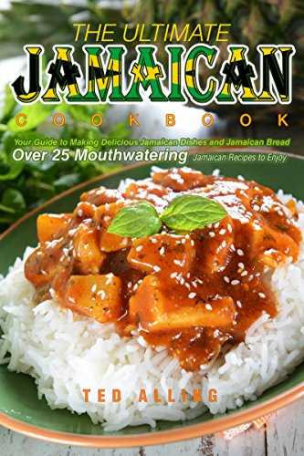 The Ultimate Jamaican Cookbook: Your Guide to Making Delicious Jamaican Dishes and Jamaican Bread - Over 25 Mouthwatering Jamaican Recipes to Enjoy by Ted Alling