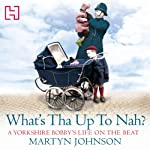 What's Tha Up To Nah?: A Yorkshire Bobby's Life on the Beat | Martyn Johnson