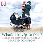 What's Tha Up To Nah?: A Yorkshire Bobby's Life on the Beat   Martyn Johnson