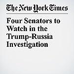 Four Senators to Watch in the Trump-Russia Investigation | Carl Hulse