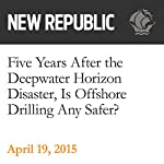 Five Years After the Deepwater Horizon Disaster, Is Offshore Drilling Any Safer? | Rebecca Leber