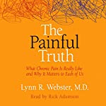 The Painful Truth: What Chronic Pain Is Really Like and Why It Matters to Each of Us | Lynn R. Webster MD