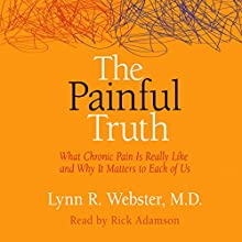 The Painful Truth: What Chronic Pain Is Really Like and Why It Matters to Each of Us Audiobook by Lynn R. Webster MD Narrated by Rick Adamson