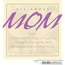 All About Mom: From Mark Twain to Maya Angelou--Insights, Thoughts, And Life Lessons on Motherhood: From Mark Twain to Maya Angelou, Insights, Thoughts and Life Lessons on Motherhood