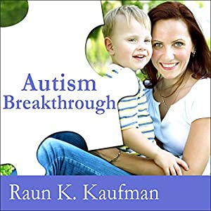 Autism Breakthrough: The Groundbreaking Method That Has Helped Families All over the World | [Raun K. Kaufman]