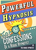 Powerful Hypnosis - Revealing Confessions of a Rogue Hypnotist (English Edition)