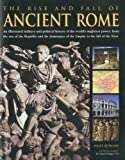 img - for The Rise and Fall of Ancient Rome: An illustrated military and political history of the world's mightiest power: from the rise of the Republic and the growth of the Empire to the fall of the West book / textbook / text book