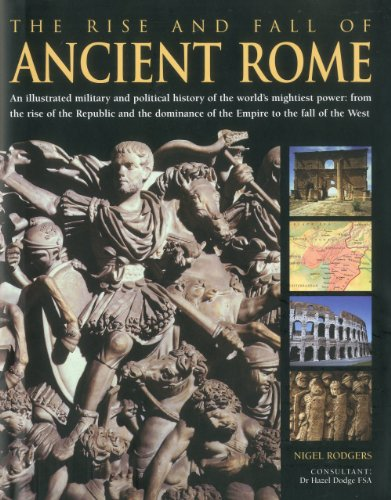 The Rise and Fall of Ancient Rome: An illustrated military and political history of the world's mightiest power: from th