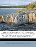 img - for Report On Tertiary Plants Of British Columbia Collected By Lawrence M. Lambe In 1906: Together With A Discussion Of Previously Recorded Tertiary Floras... book / textbook / text book
