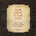 How Great Is Our God: Classic Writings from History's Greatest Christian Thinkers in Contemporary Language | Ignatius,C. S. Lewis,John Calvin,Augustine,Catherine of Siena,Dietrich Bonhoeffer,Thomas Aquinas,Martin Luther,John Wesley,Karl Barth