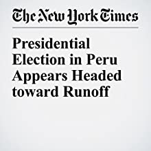 Presidential Election in Peru Appears Headed toward Runoff Other by Andrea Zarate, Nicholas Casey Narrated by Keith Sellon-Wright