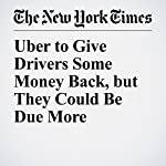 Uber to Give Drivers Some Money Back, but They Could Be Due More | Noam Scheiber