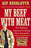 Rip Esselstyn My Beef with Meat: The Healthiest Argument for Eating a Plant-Strong Diet--Plus 140 New Engine 2 Recipes