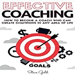 Effective Coaching: How to Become a Coach Who Can Create Champions in Any Area of Life | Steve Gold