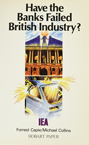 Have the Banks Failed British Industry?: Historical Survey of Bank/Industry Relations in Britain, 1870-1990 (Hobart Papers)