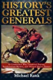 Historys Greatest Generals: 10 Commanders Who Conquered Empires, Revolutionized Warfare, and Changed History Forever