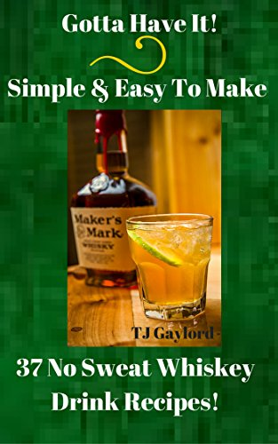 Gotta Have It Simple & Easy To Make 37 No Sweat Whiskey Drink Recipes! by TJ Gaylord