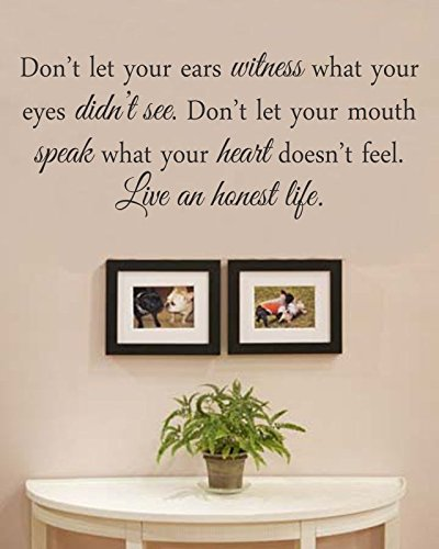 Don't let your ears witness what your eyes didn't see. Don't let your mouth speak what your heart doesn't feel. Live an honest life. Vinyl Wall Decals Quotes Sayings Words Art Decor Lettering Vinyl Wall Art Inspirational Uplifting - 1